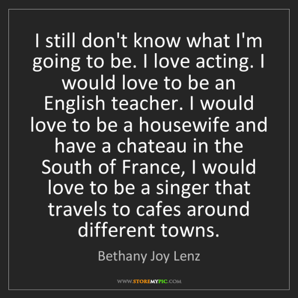 Bethany Joy Lenz: I still don't know what I'm going to be. I love acting....