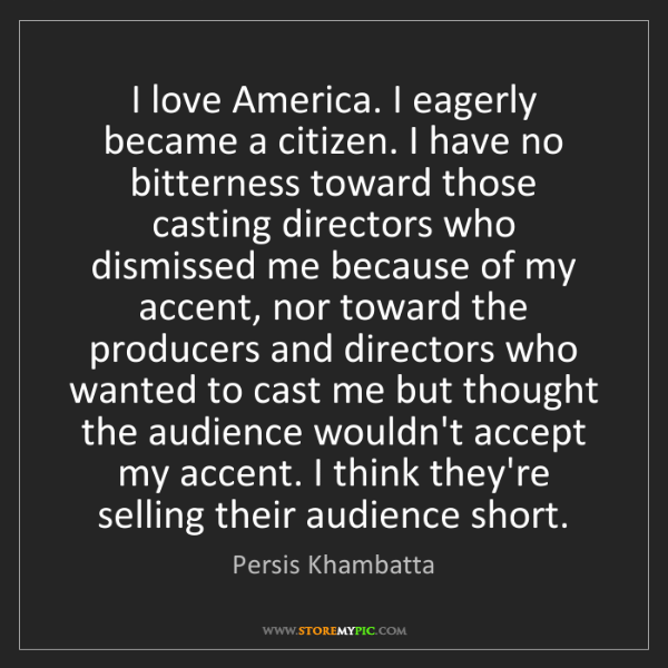 Persis Khambatta: I love America. I eagerly became a citizen. I have no...