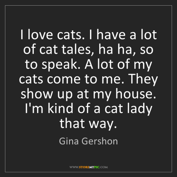 Gina Gershon: I love cats. I have a lot of cat tales, ha ha, so to...