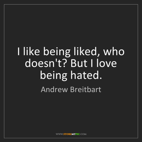Andrew Breitbart: I like being liked, who doesn't? But I love being hated.