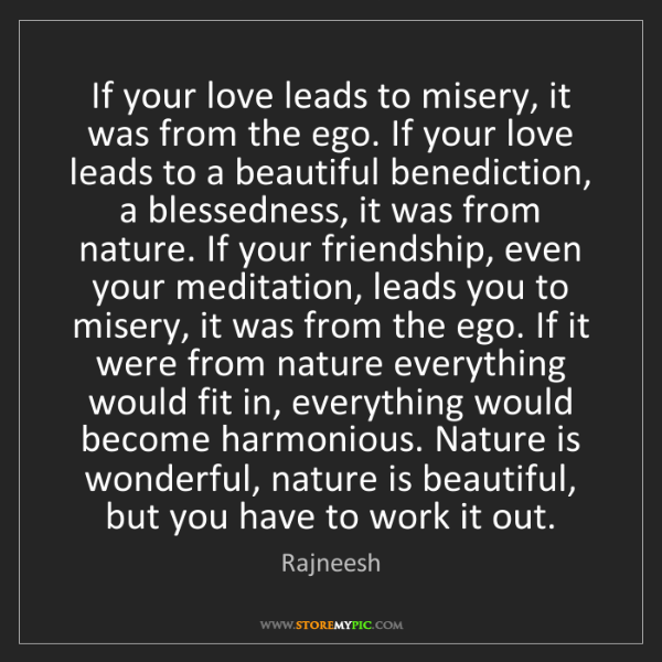 Rajneesh: If your love leads to misery, it was from the ego. If...