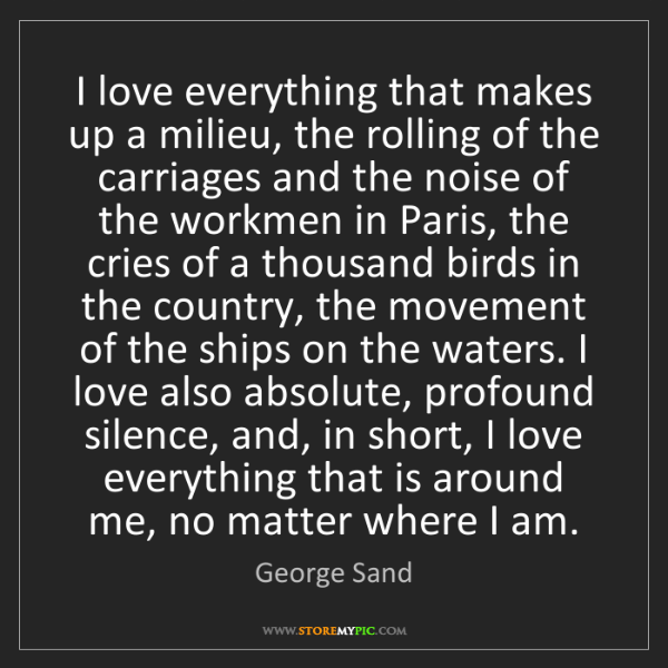 George Sand: I love everything that makes up a milieu, the rolling...