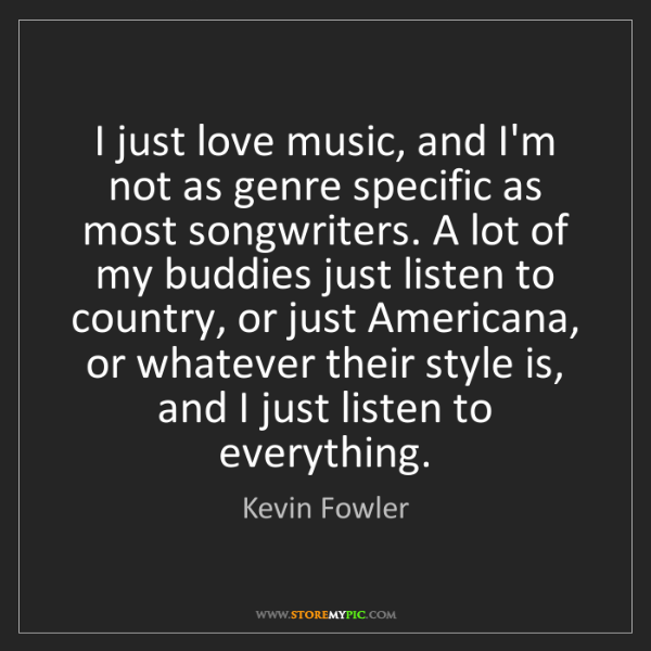 Kevin Fowler: I just love music, and I'm not as genre specific as most...
