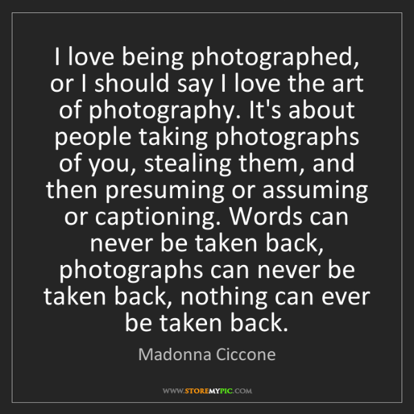 Madonna Ciccone: I love being photographed, or I should say I love the...