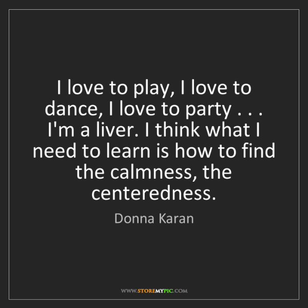 Donna Karan: I love to play, I love to dance, I love to party . ....