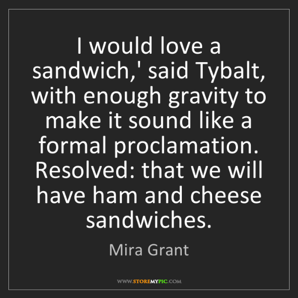 Mira Grant: I would love a sandwich,' said Tybalt, with enough gravity...
