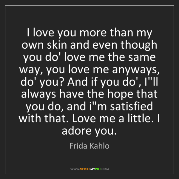 Frida Kahlo: I love you more than my own skin and even though you...