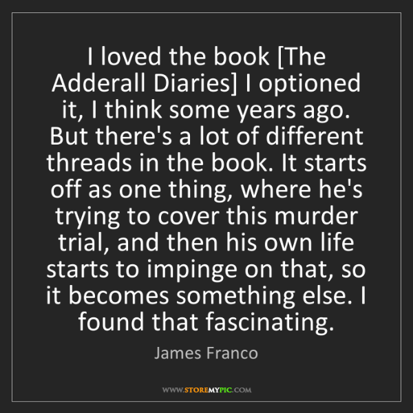 James Franco: I loved the book [The Adderall Diaries] I optioned it,...