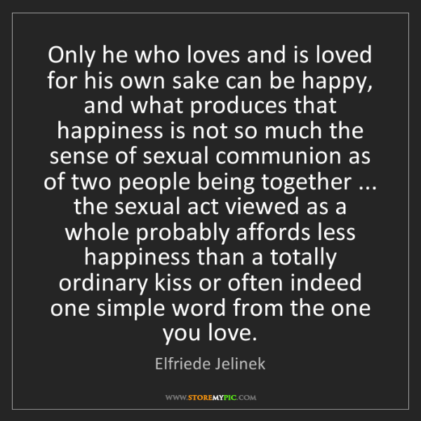 Elfriede Jelinek: Only he who loves and is loved for his own sake can be...