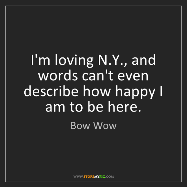 Bow Wow: I'm loving N.Y., and words can't even describe how happy...