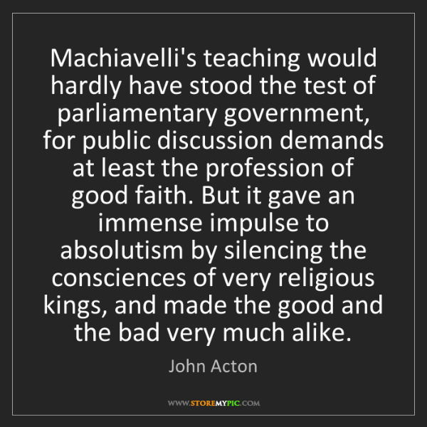 John Acton: Machiavelli's teaching would hardly have stood the test...