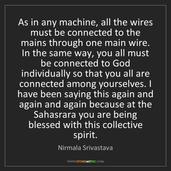Nirmala Srivastava: As in any machine, all the wires must be connected to...