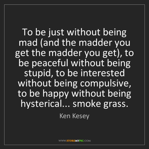 Ken Kesey: To be just without being mad (and the madder you get...