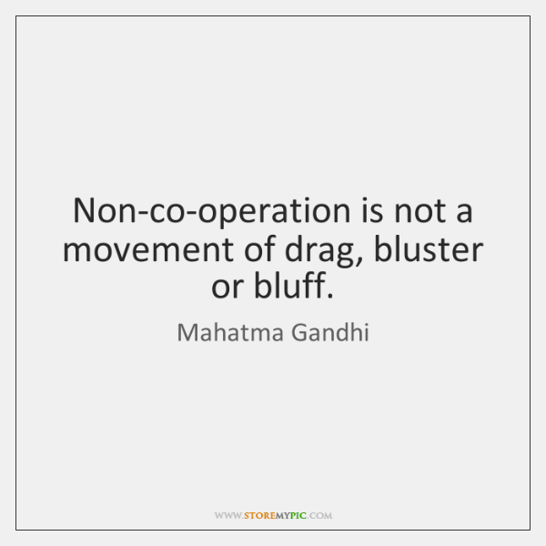 Non-co-operation is not a movement of drag, bluster or bluff.