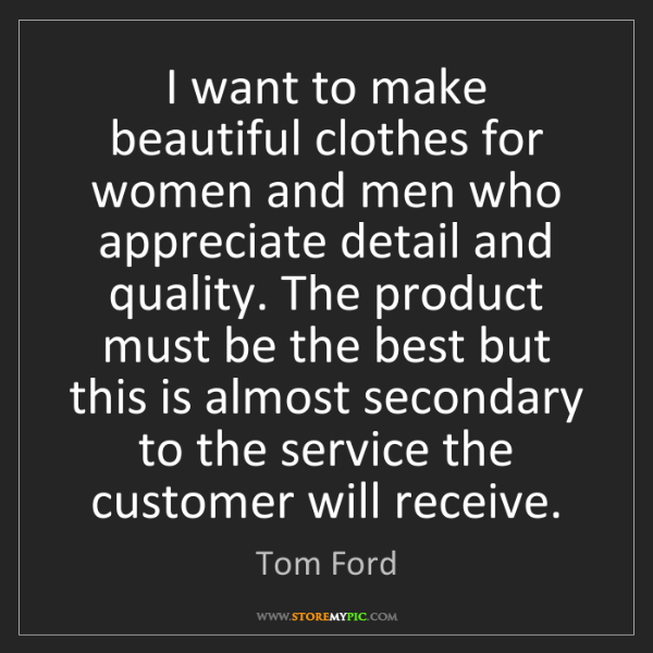 Tom Ford: I want to make beautiful clothes for women and men who...