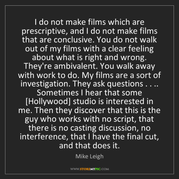 Mike Leigh: I do not make films which are prescriptive, and I do...