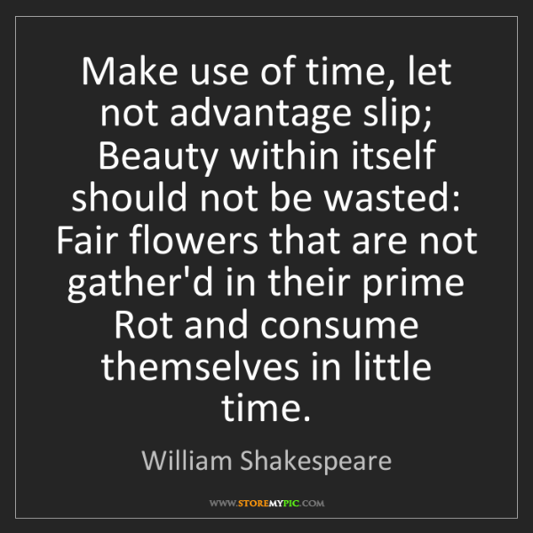 William Shakespeare: Make use of time, let not advantage slip;  Beauty within...