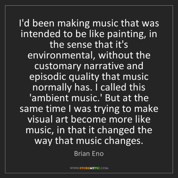 Brian Eno: I'd been making music that was intended to be like painting,...