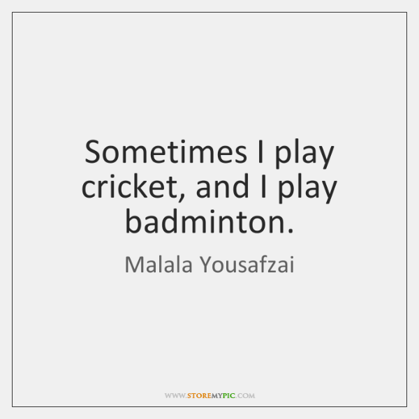 Sometimes I play cricket, and I play badminton.