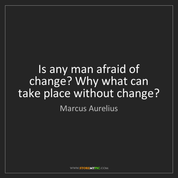 Marcus Aurelius: Is any man afraid of change? Why what can take place...