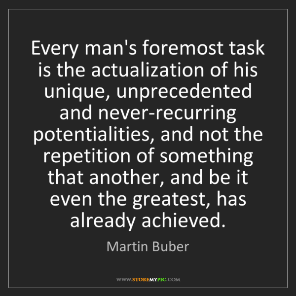 Martin Buber: Every man's foremost task is the actualization of his...