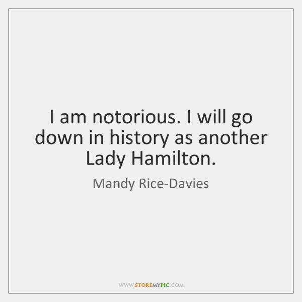 I am notorious. I will go down in history as another Lady ...