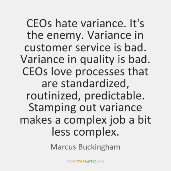 CEOs hate variance. It's the enemy. Variance in customer service is bad. ...