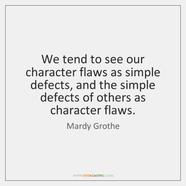 We tend to see our character flaws as simple defects, and the ...