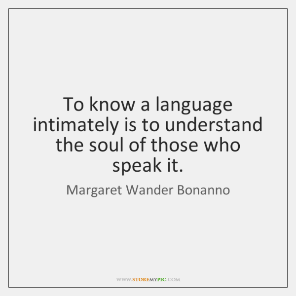 To know a language intimately is to understand the soul of those ...