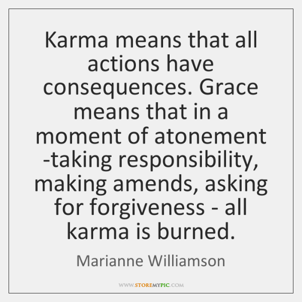 Karma means that all actions have consequences. Grace means that in a ...