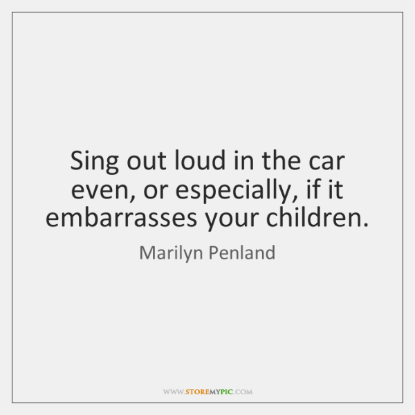 Sing out loud in the car even, or especially, if it embarrasses ...