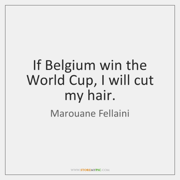If Belgium win the World Cup, I will cut my hair.