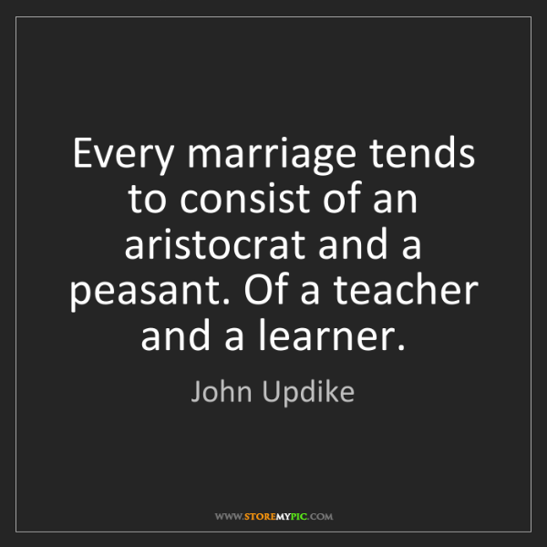 John Updike: Every marriage tends to consist of an aristocrat and...