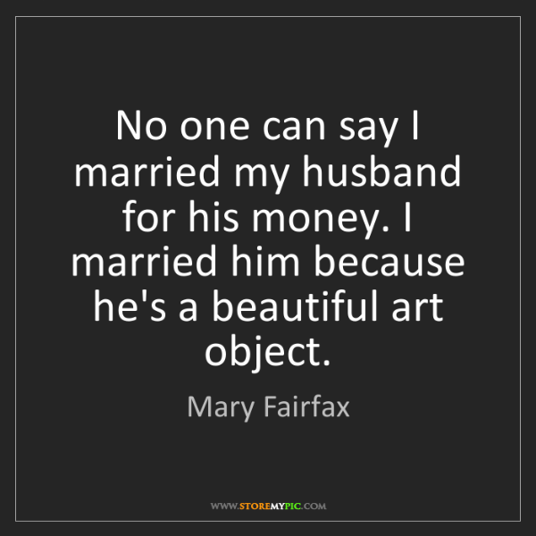 Mary Fairfax: No one can say I married my husband for his money. I...