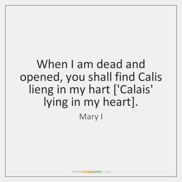 When I am dead and opened, you shall find Calis lieng in ...