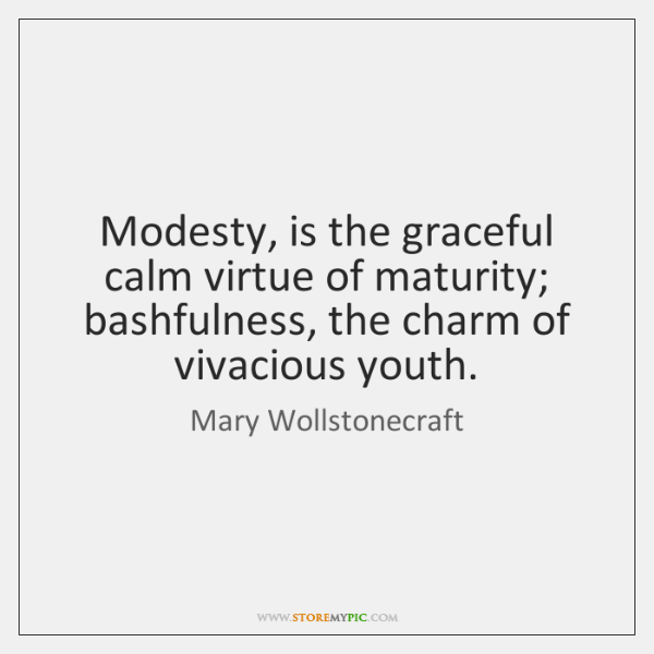 Modesty, is the graceful calm virtue of maturity; bashfulness, the charm of ...