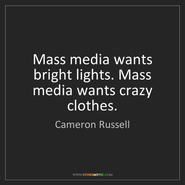 Cameron Russell: Mass media wants bright lights. Mass media wants crazy...