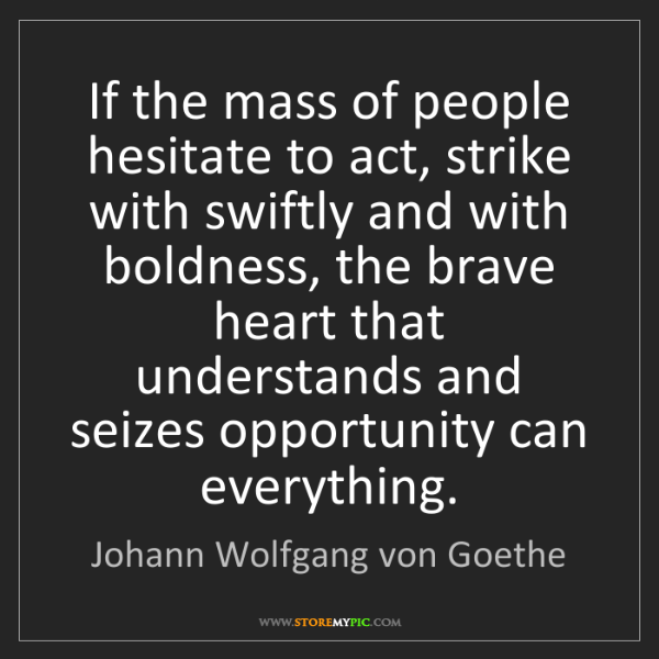 Johann Wolfgang von Goethe: If the mass of people hesitate to act, strike with swiftly...