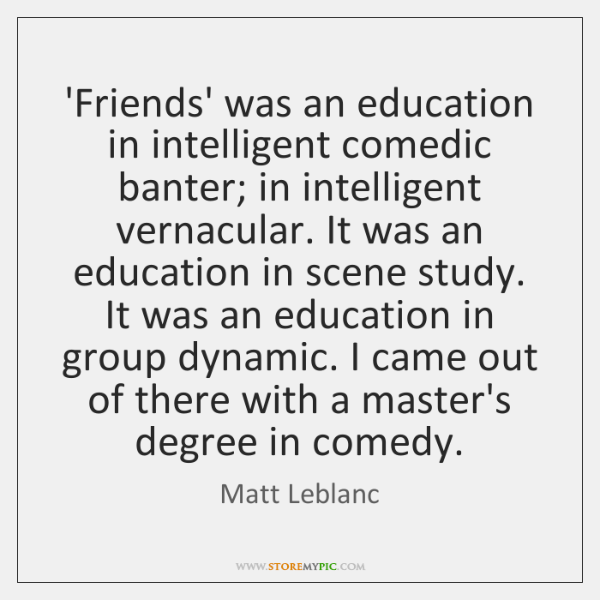 'Friends' was an education in intelligent comedic banter; in intelligent vernacular. It ...