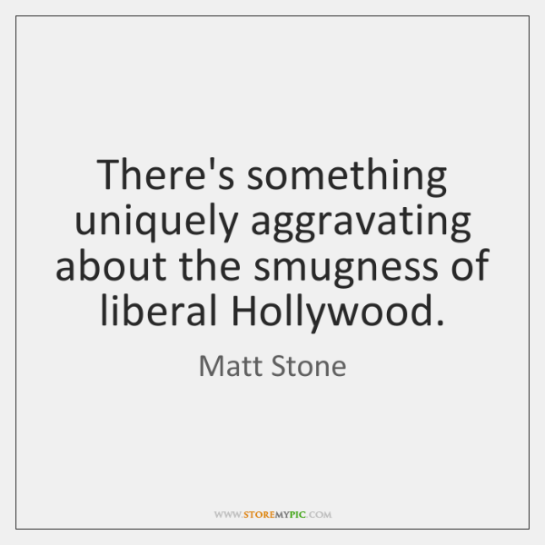 There's something uniquely aggravating about the smugness of liberal Hollywood.
