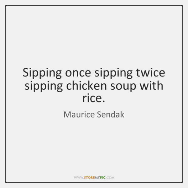 Sipping once sipping twice sipping chicken soup with rice.