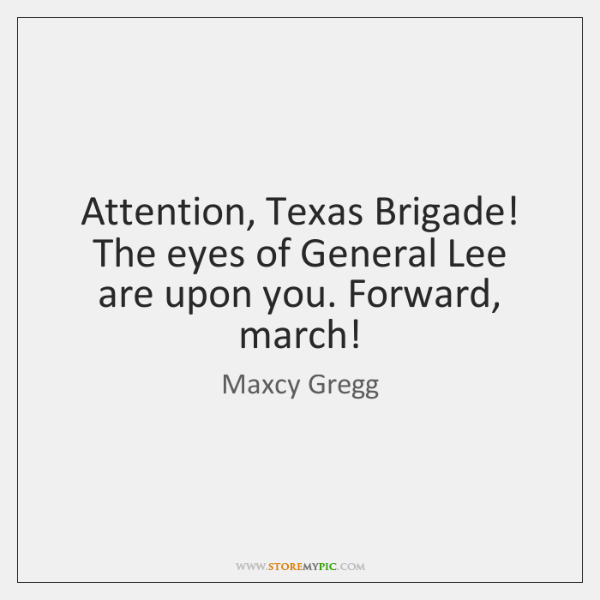 Attention, Texas Brigade! The eyes of General Lee are upon you. Forward, ...