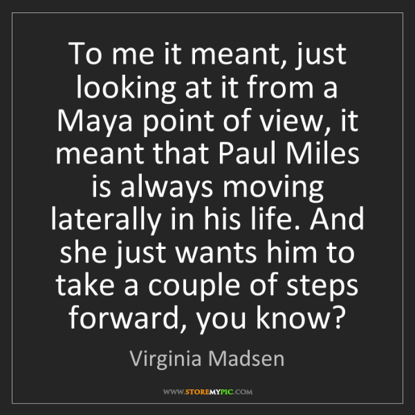 Virginia Madsen: To me it meant, just looking at it from a Maya point...