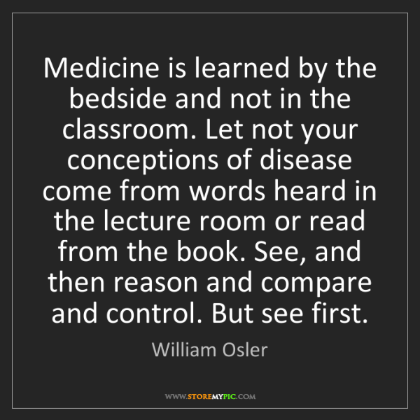 William Osler: Medicine is learned by the bedside and not in the classroom....