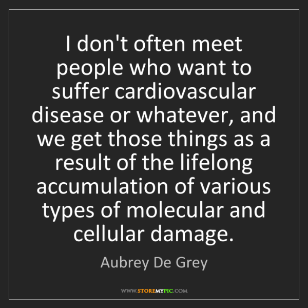Aubrey De Grey: I don't often meet people who want to suffer cardiovascular...