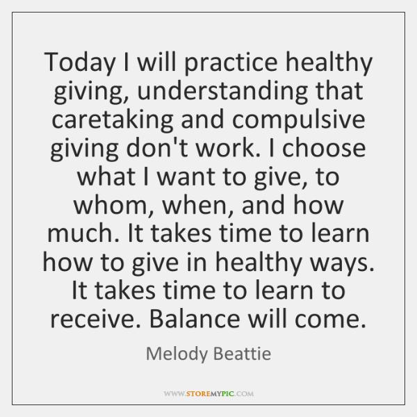 Today I will practice healthy giving, understanding that caretaking and compulsive giving ...