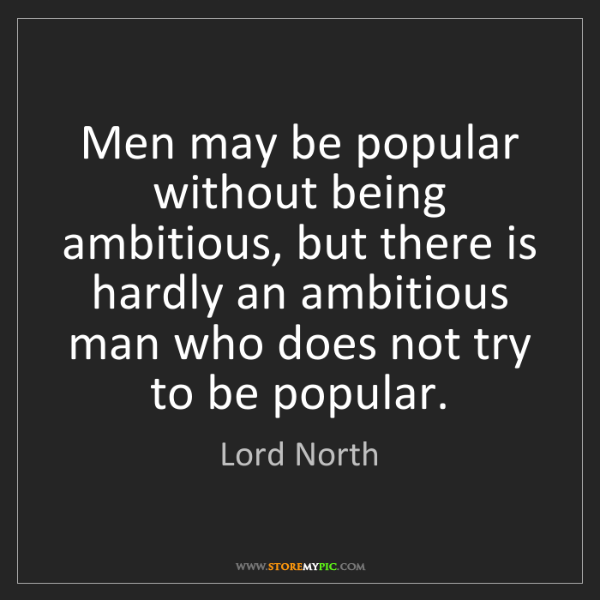 Lord North: Men may be popular without being ambitious, but there...
