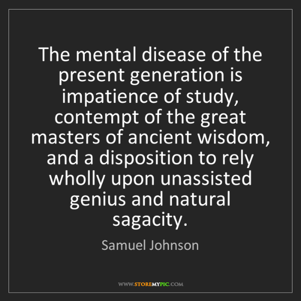 Samuel Johnson: The mental disease of the present generation is impatience...