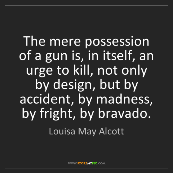 Louisa May Alcott: The mere possession of a gun is, in itself, an urge to...