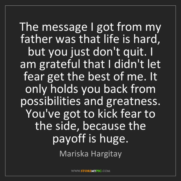 Mariska Hargitay: The message I got from my father was that life is hard,...